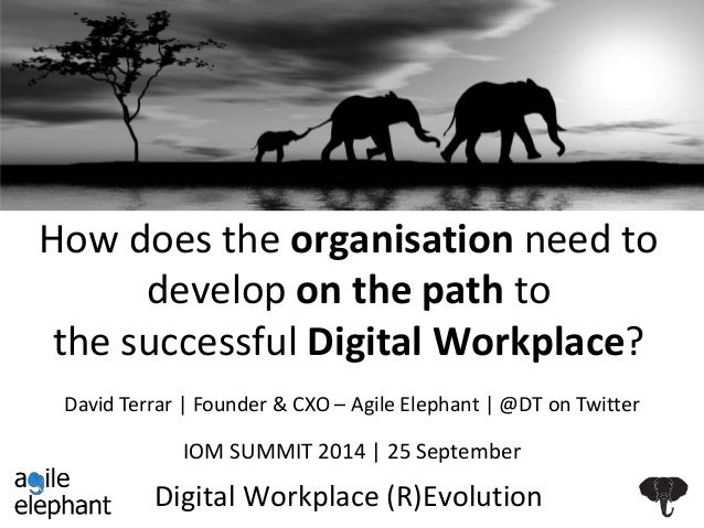 How does the organisation need to  develop on the path to  the successful Digital Workplace?  David Terrar   Founder & CXO...