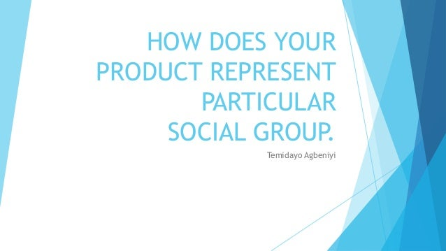 HOW DOES YOURPRODUCT REPRESENT       PARTICULAR     SOCIAL GROUP.            Temidayo Agbeniyi