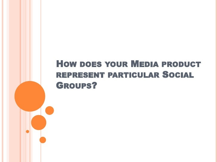 HOW DOES YOUR MEDIA PRODUCTREPRESENT PARTICULAR SOCIALGROUPS?