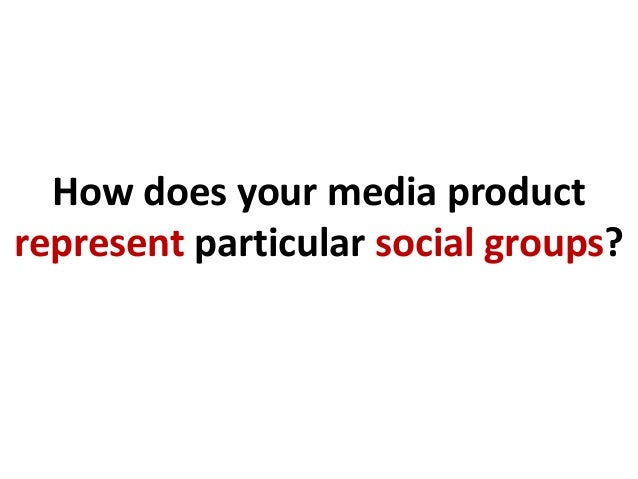 How does your media productrepresent particular social groups?