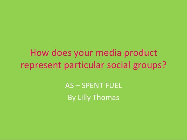 How does your media productrepresent particular social groups?          AS – SPENT FUEL           By Lilly Thomas