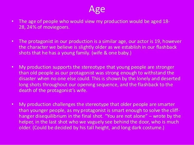 Age• The age of people who would view my production would be aged 18-  28, 24% of moviegoers.• The protagonist in our prod...
