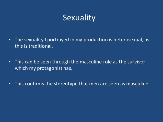 Sexuality• The sexuality I portrayed in my production is heterosexual, as  this is traditional.• This can be seen through ...