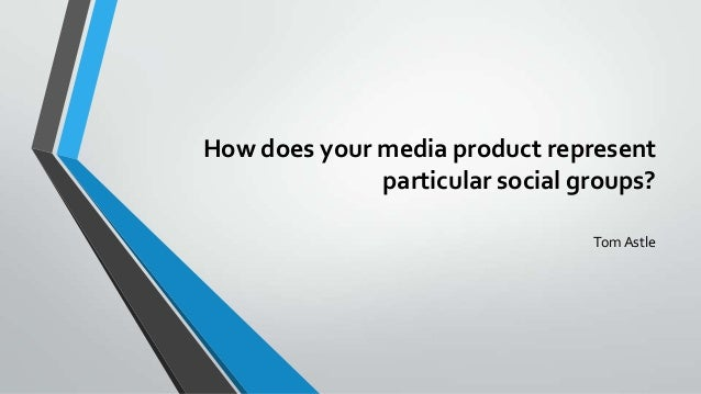 How does your media product represent              particular social groups?                                 Tom Astle