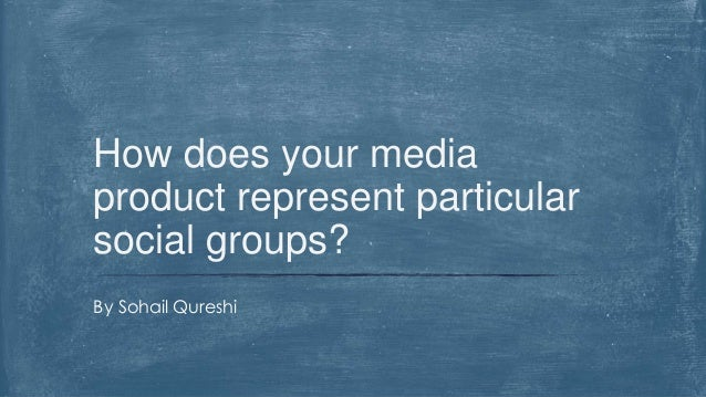 By Sohail Qureshi How does your media product represent particular social groups?