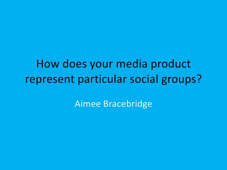 How does your media productrepresent particular social groups?         Aimee Bracebridge