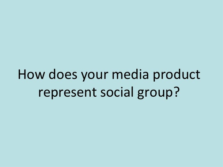 How does your media product  represent social group?