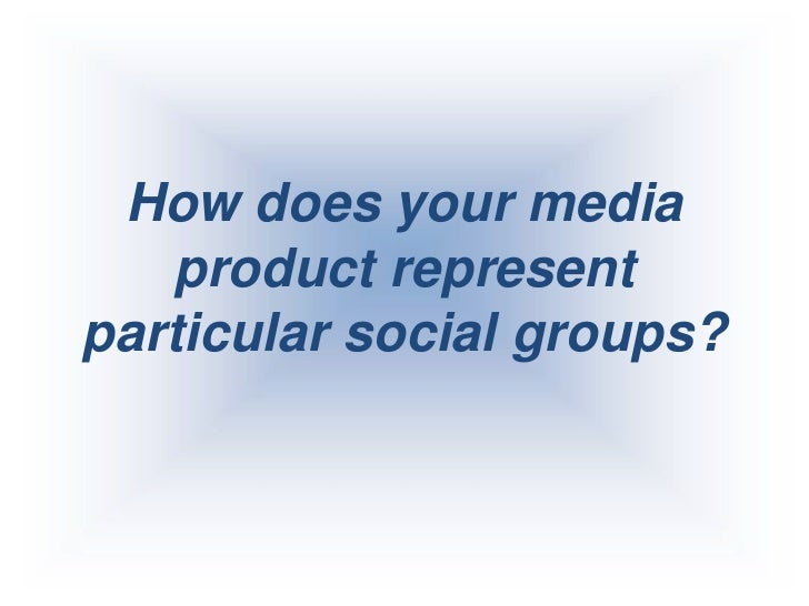 How does your media product represent particular social groups?<br />