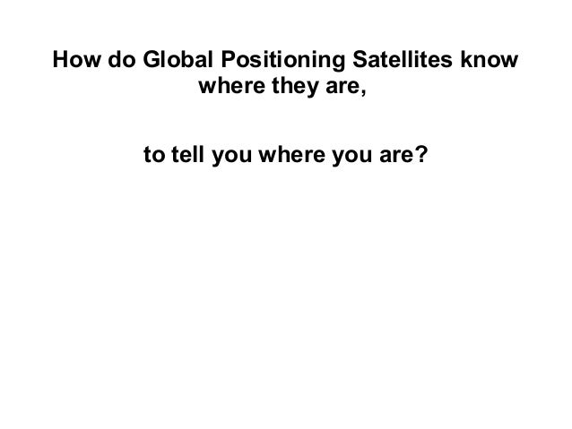 How do Global Positioning Satellites know where they are, to tell you where you are?