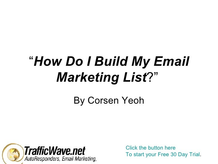 """"""" How Do I Build My Email Marketing List ?""""  By Corsen Yeoh Click the button here To start your Free 30 Day Trial ."""