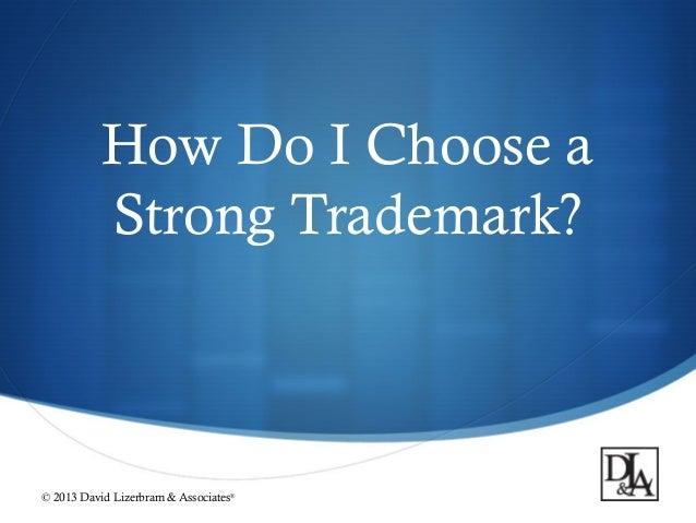 How Do I Choose a Strong Trademark?  © 2013 David Lizerbram & Associates  ®  