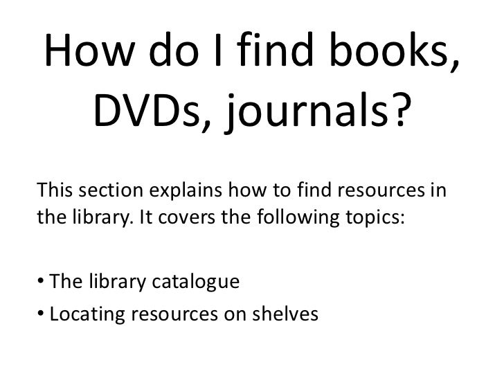 How do I find books,DVDs, journals?<br />This section explains how to find resources in the library. It covers the followi...