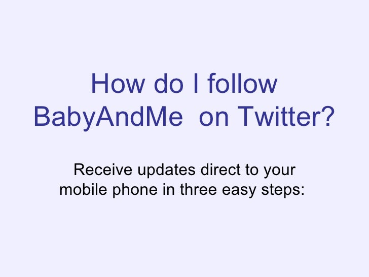 How do I follow BabyAndMe  on Twitter?   Receive updates direct to your mobile phone in three easy steps: