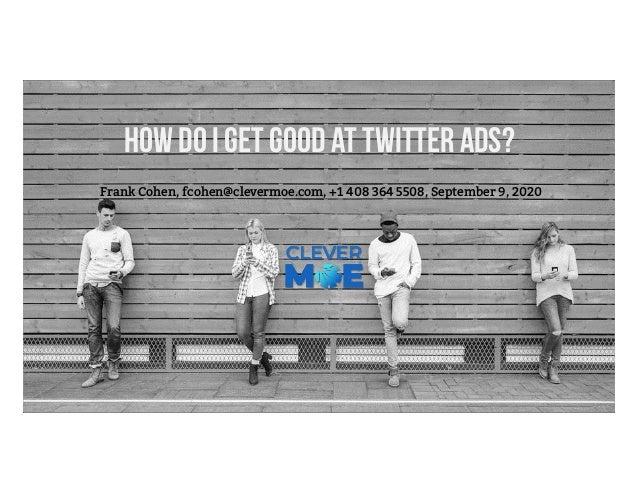 How do I get good at Twitter Ads? Frank Cohen, fcohen@clevermoe.com, +1 408 364 5508, September 9, 2020