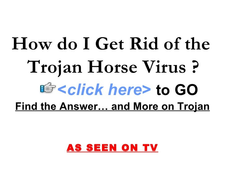 Find the Answer… and More on Trojan AS SEEN ON TV How do I Get Rid of the  Trojan Horse Virus ? < click here >   to   GO