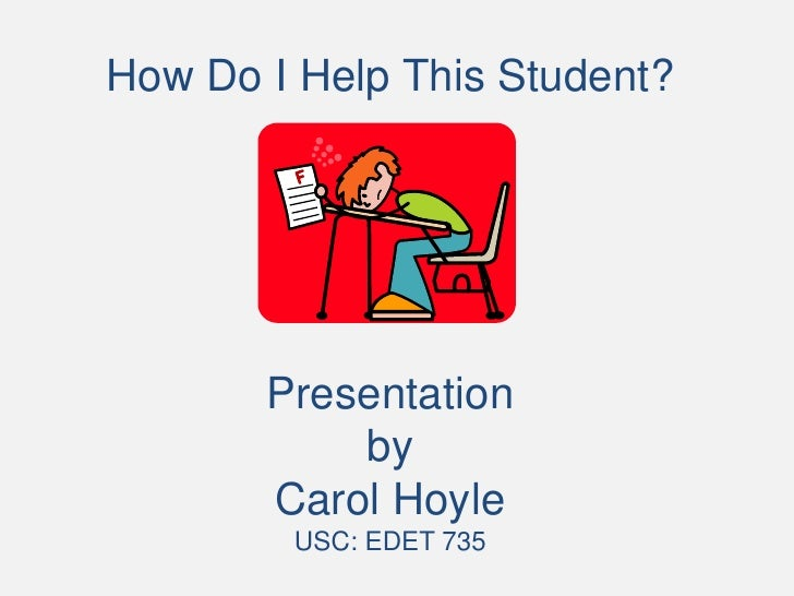 How Do I Help This Student?            Presentation            by        Carol Hoyle         USC: EDET 735