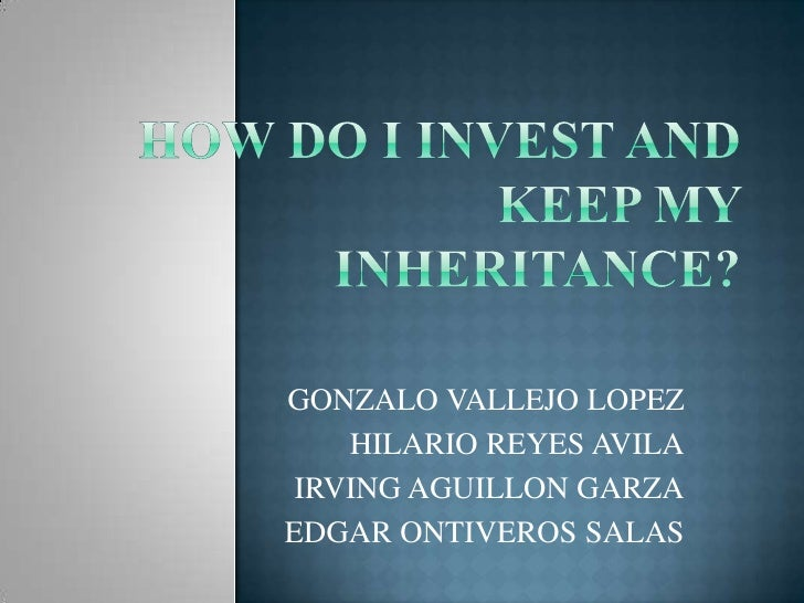 HOW DO I INVEST AND KEEP MY INHERITANCE?<br />GONZALO VALLEJO LOPEZ<br />HILARIO REYES AVILA<br />IRVING AGUILLON GARZA<br...