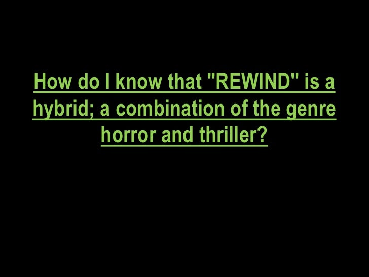 "How do I know that ""REWIND"" is ahybrid; a combination of the genre        horror and thriller?"