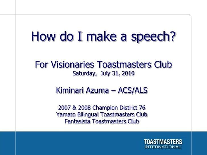 How do I make a speech?  For Visionaries Toastmasters Club            Saturday, July 31, 2010        Kiminari Azuma – ACS/...