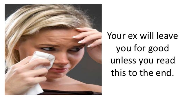 Your ex will leave  you for good  unless you read  this to the end.