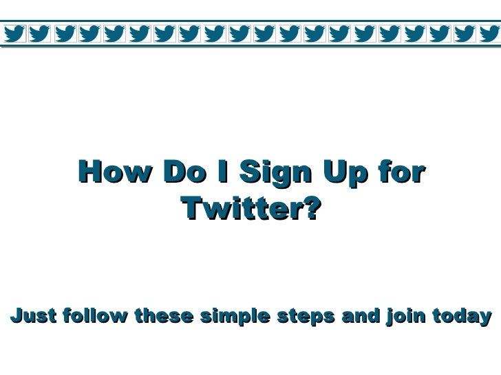 How Do I Sign Up for           Twitter?Just follow these simple steps and join today