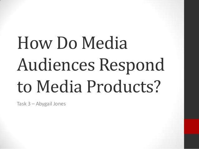 How Do Media Audiences Respond to Media Products? Task 3 – Abygail Jones