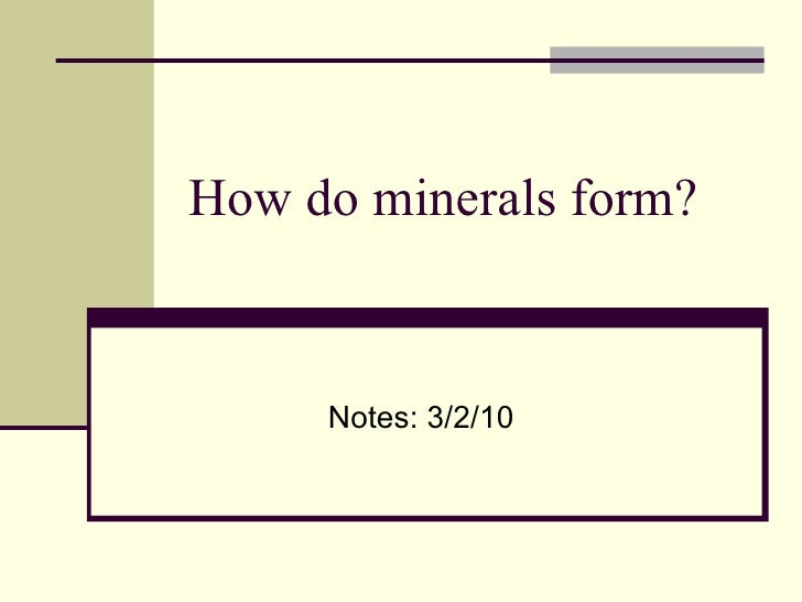 How do minerals form? Notes: 3/2/10