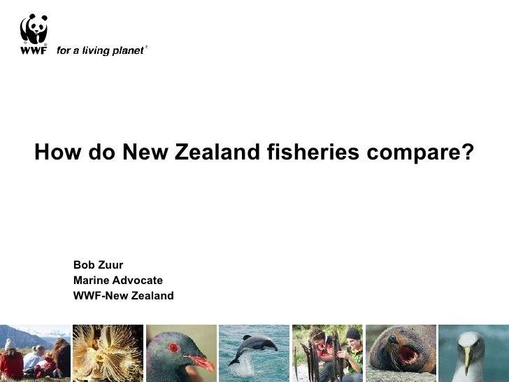 How do New Zealand fisheries compare? Bob Zuur Marine Advocate WWF-New Zealand