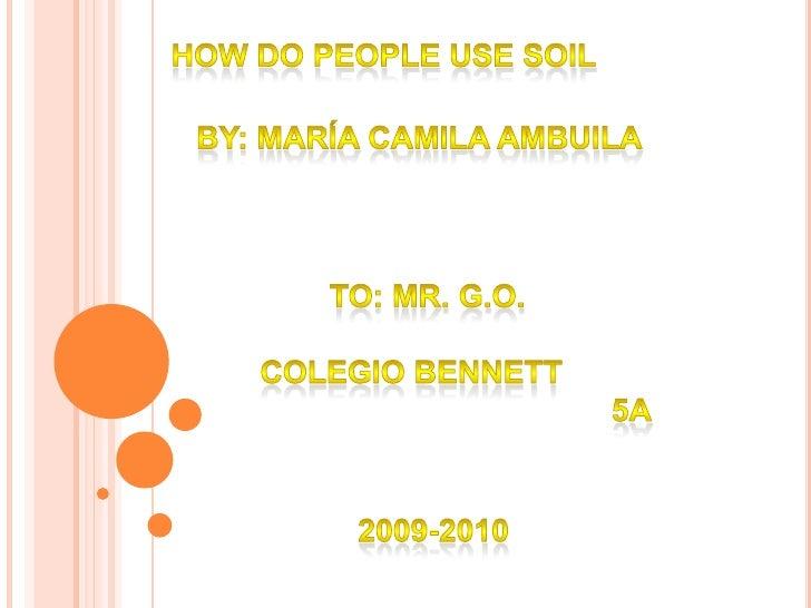 How do people use soil<br />By: María camila ambuila<br />To: mr. G.o.<br />Colegio Bennett<br />5a<br />2009-2010<br />