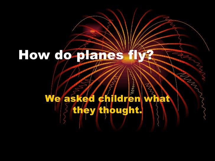 How do planes fly?      We asked children what        they thought.