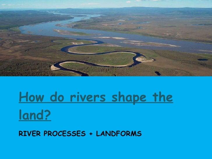 RIVER PROCESSES + LANDFORMS <ul><li>How do rivers shape the land? </li></ul>