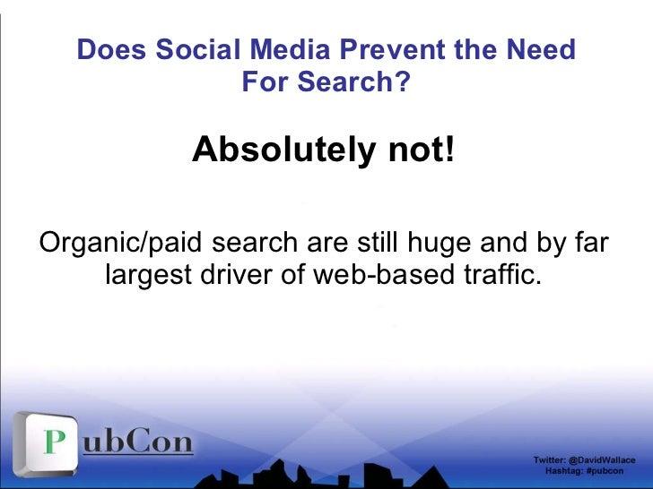 Does Social Media Prevent the Need For Search? <ul><li>Absolutely not! </li></ul><ul><li>Organic/paid search are still hug...