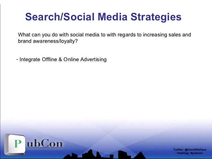 Search/Social Media Strategies <ul><li>Integrate Offline & Online Advertising </li></ul>What can you do with social media ...