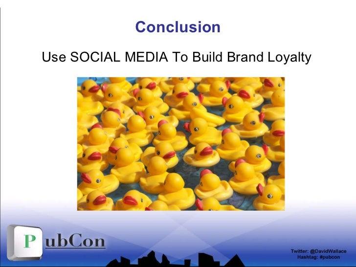Conclusion <ul><li>Use SOCIAL MEDIA To Build Brand Loyalty </li></ul>