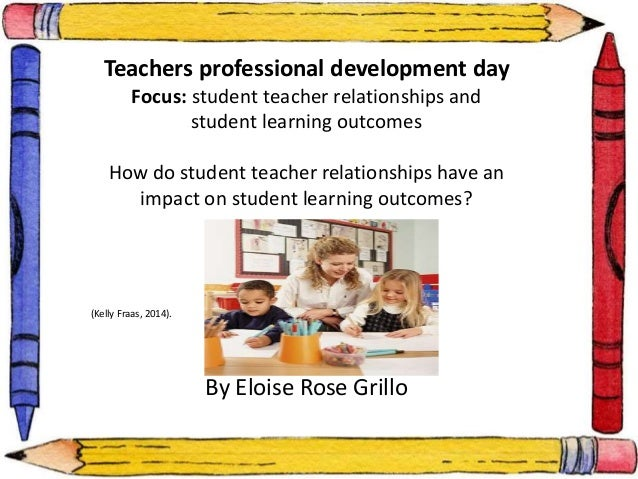Teachers professional development day  Focus: student teacher relationships and  student learning outcomes  How do student...
