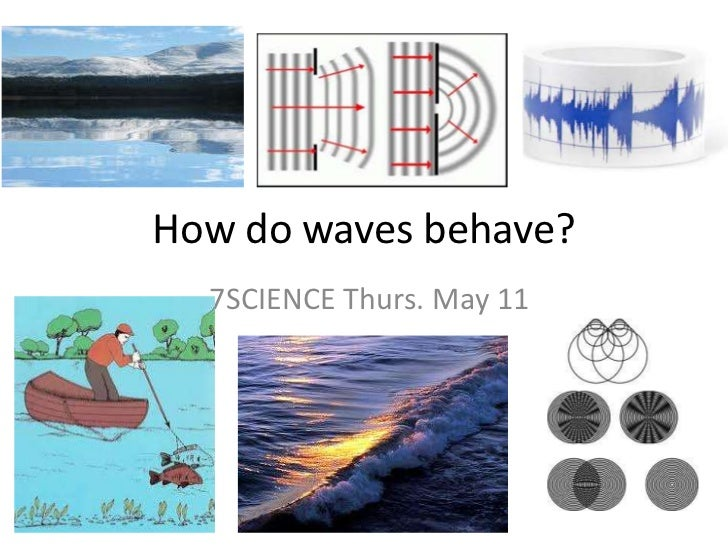 How do waves behave?<br />7SCIENCE Thurs. May 11<br />