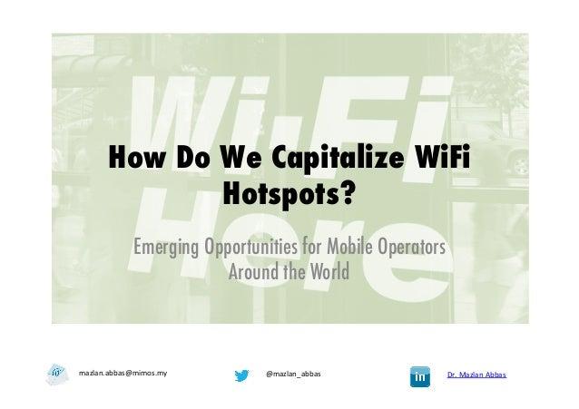 How Do We Capitalize WiFiHotspots?Emerging Opportunities for Mobile OperatorsAround the WorldDr. Mazlan Abbas @mazla...