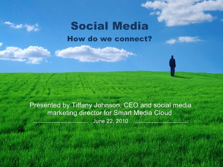 Social Media How do we connect? Presented by Tiffany Johnson, CEO and social media marketing directorfor Smart Media Clou...