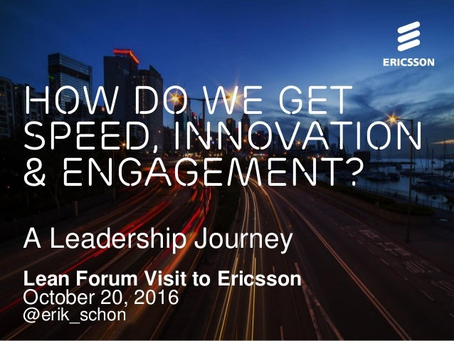 How do we get Speed, Innovation & Engagement? A Leadership Journey Lean Forum Visit to Ericsson October 20, 2016 @erik_sch...