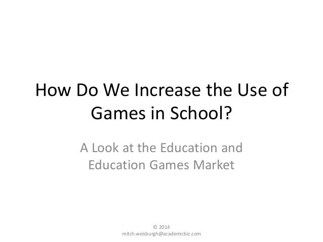 How Do We Increase the Use of Games in School? A Look at the Education and Education Games Market © 2014 mitch.weisburgh@a...