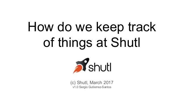 How do we keep track of things at Shutl (c) Shutl, March 2017 v1.0 Sergio Gutierrez-Santos