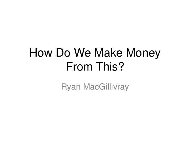How Do We Make Money From This? Ryan MacGillivray