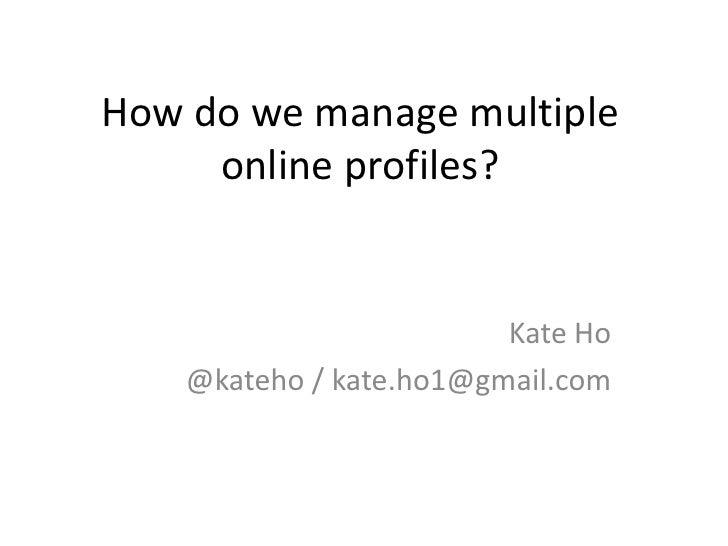 How do we manage multiple      online profiles?                            Kate Ho     @kateho / kate.ho1@gmail.com