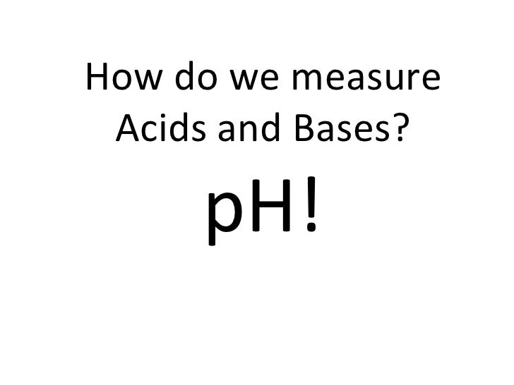 How do we measure Acids and Bases? pH!