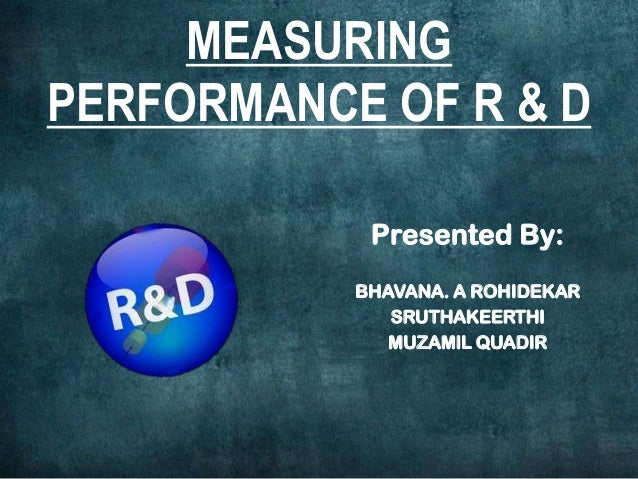 MEASURING PERFORMANCE OF R & D Presented By: BHAVANA. A ROHIDEKAR SRUTHAKEERTHI MUZAMIL QUADIR