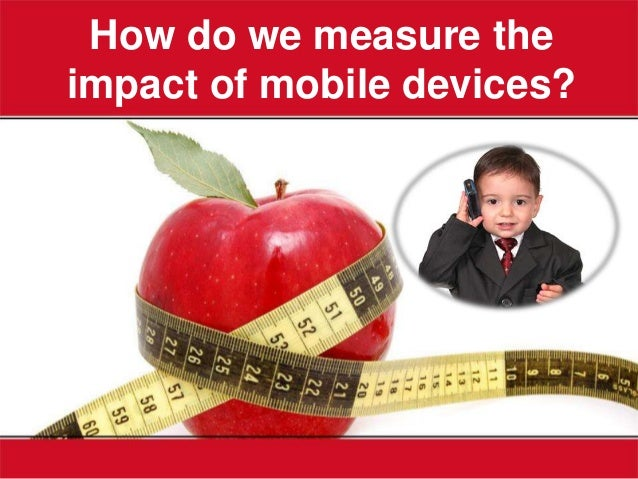 How do we measure theimpact of mobile devices?