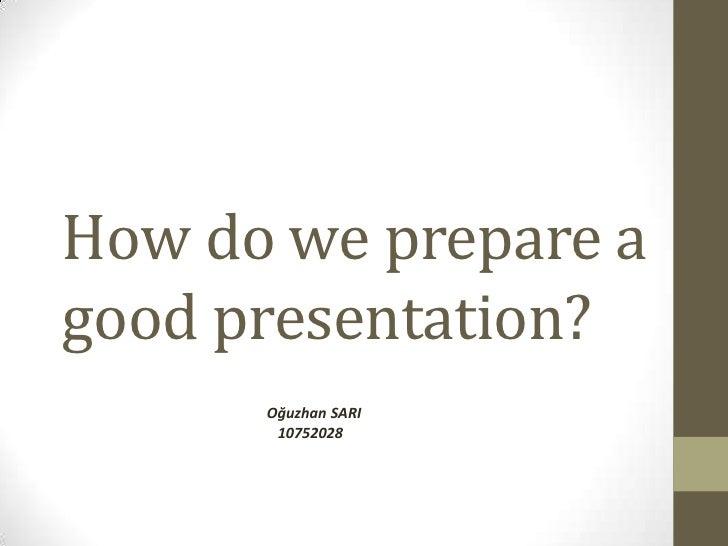 How do we prepare agood presentation?      Oğuzhan SARI       10752028