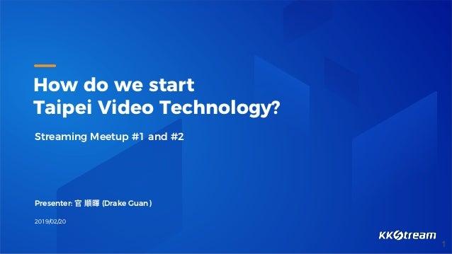 How do we start Taipei Video Technology? Streaming Meetup #1 and #2 Presenter: 官 順暉 (Drake Guan) 2019/02/20 1