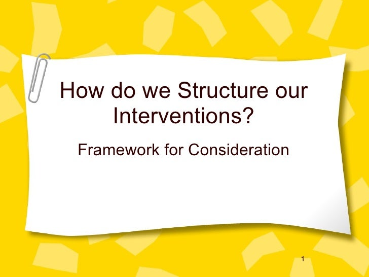 How do we Structure our Interventions? <ul><li>Framework for Consideration </li></ul>