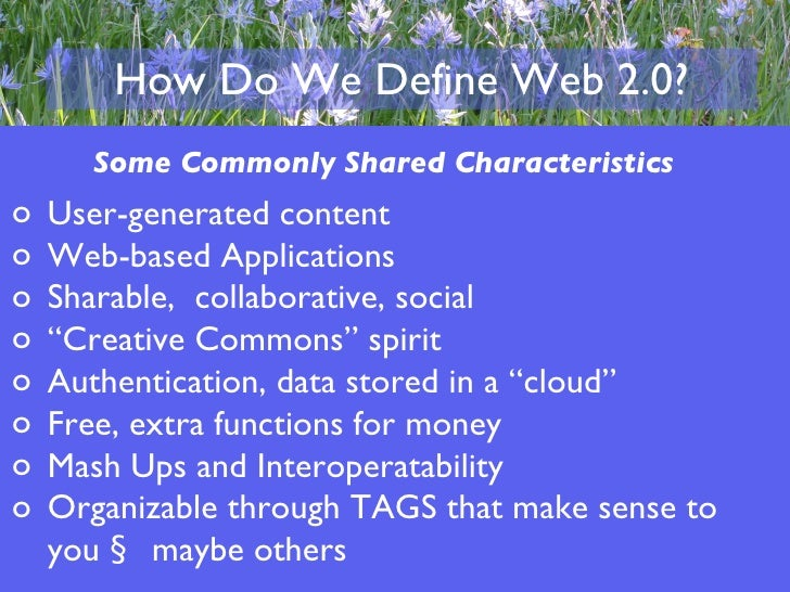 How Do We Define Web 2.0? Some Commonly Shared Characteristics <ul><li>User-generated content  </li></ul><ul><li>Web-based...